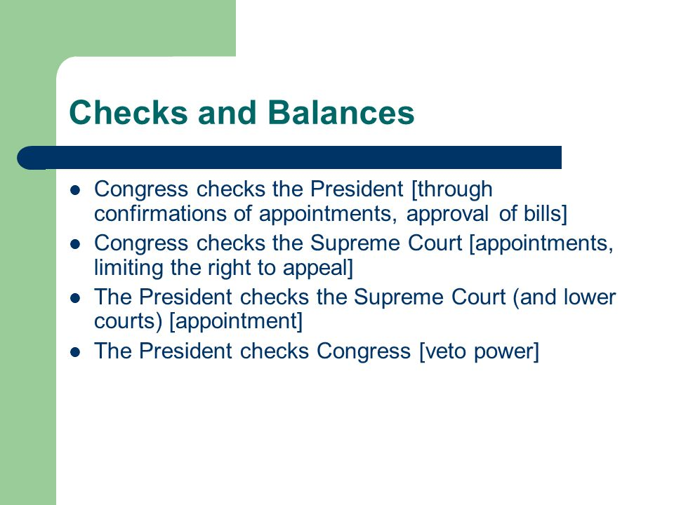 Checks and Balances Congress checks the President [through confirmations of appointments, approval of bills]